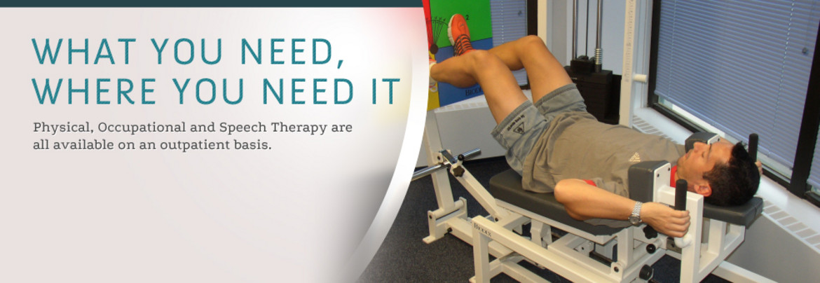 What You Need, Where You Need It: Physical, Occupational and Speech Therapy are all available on an outpatient basis.