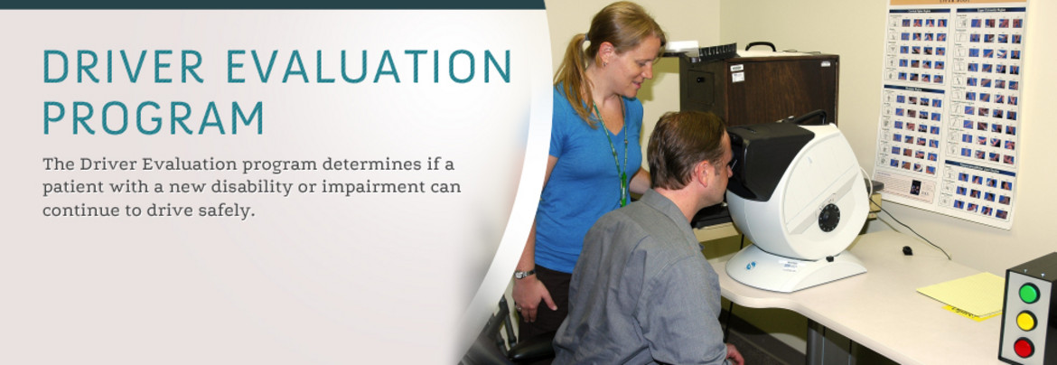 Driver Evaluation Program: The Driver Evaluation program determines if a patient with a new disability or impairment can continue to drive safely.